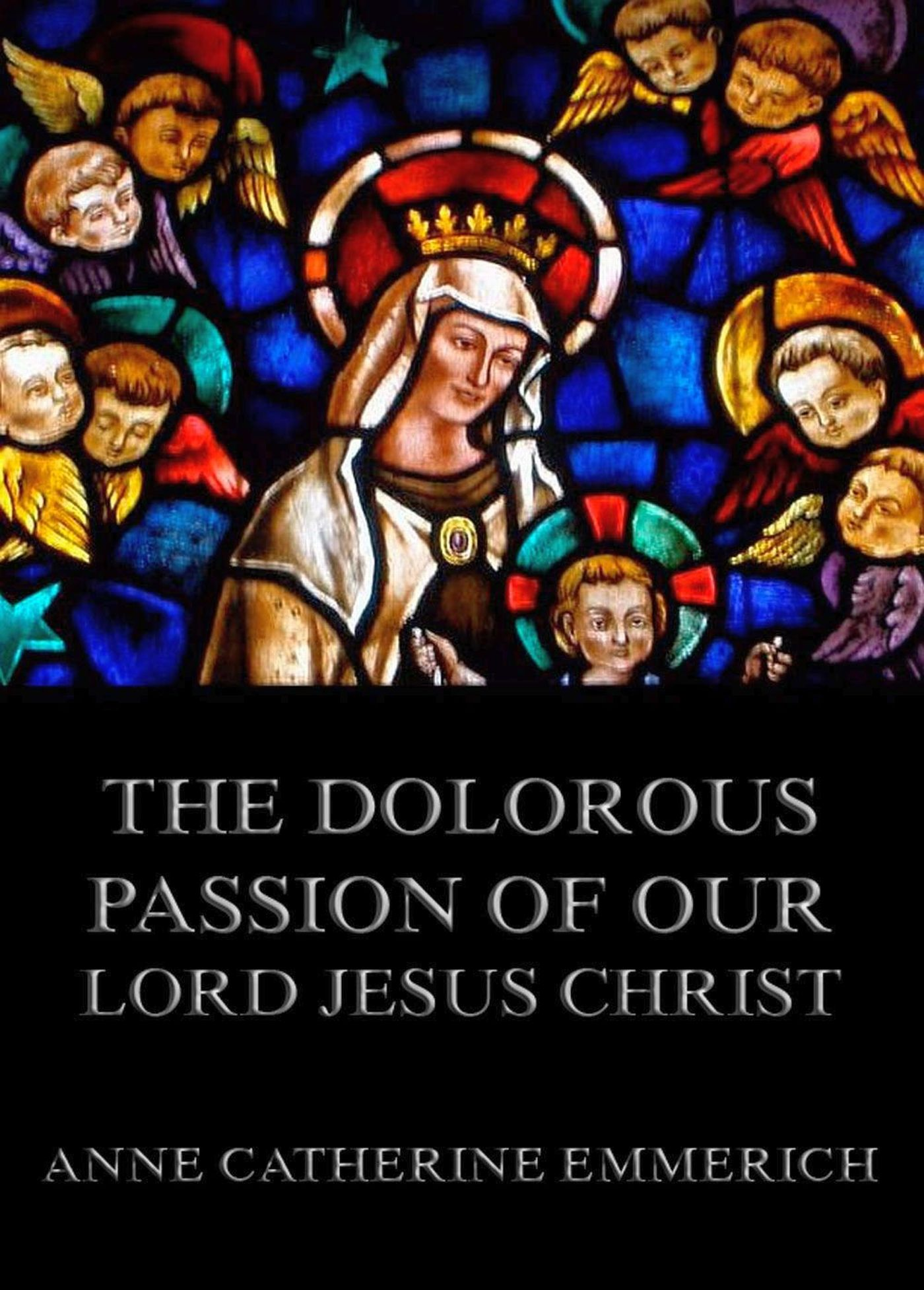 Anne Catherine Emmerich The Dolorous Passion of Our Lord Jesus Christ anne ashley lord exmouth s intentions