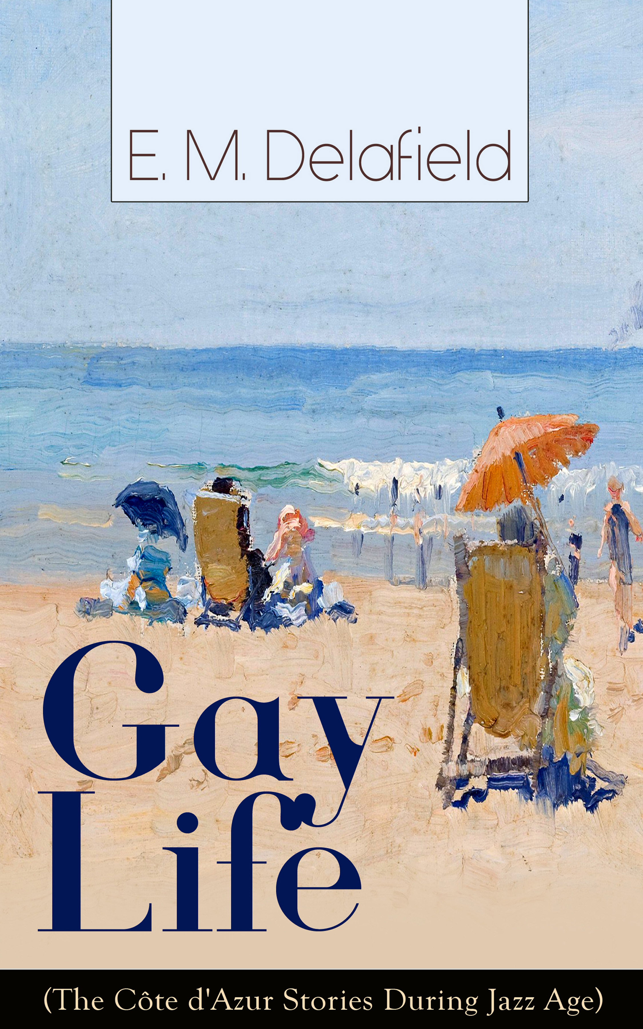 Gay Life (The Côte d\'Azur Stories During Jazz Age): Satirical Novel of French Riviera Lifestyle ( E. M. Delafield  )