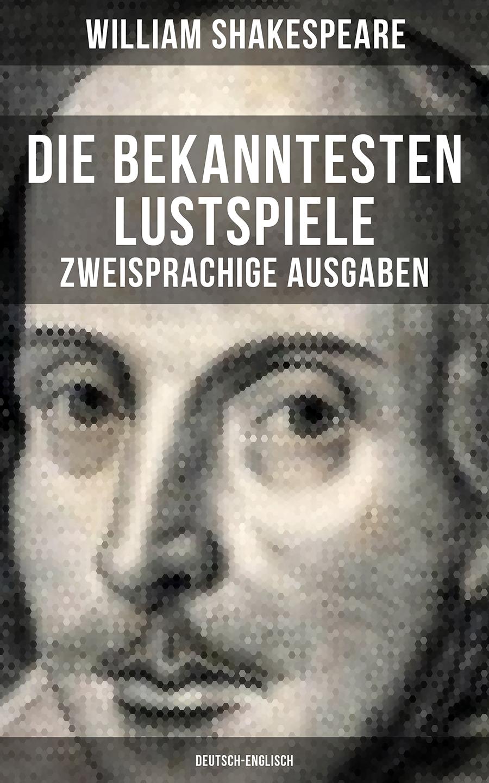 Уильям Шекспир Die bekanntesten Lustspiele William Shakespeares (Zweisprachige Ausgaben: Deutsch-Englisch)
