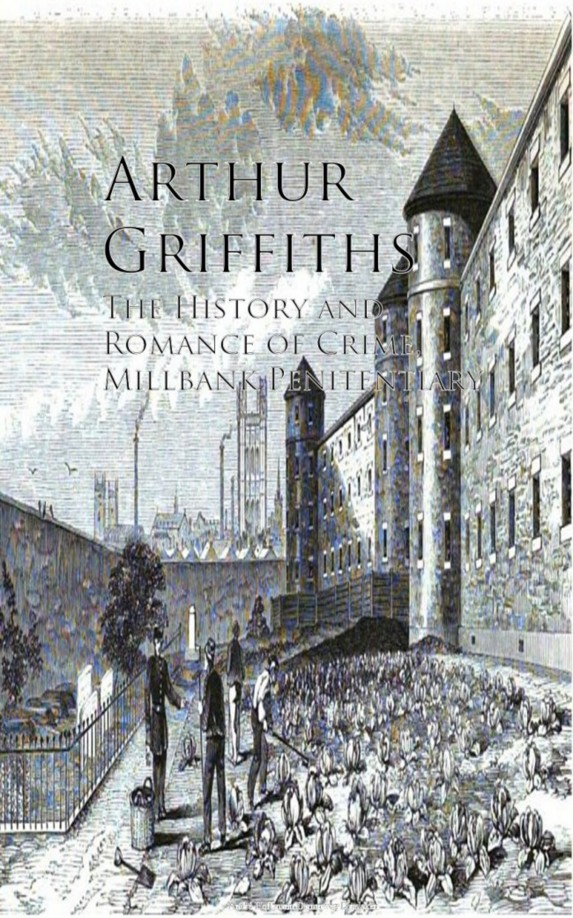 Griffiths Arthur The History and Romance of Crime, Millbank Penitentiary griffiths arthur the queen s shilling