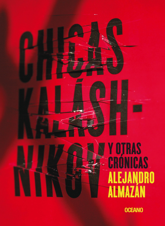 Alejandro Almazán Chicas Kaláshnikov y otras crónicas