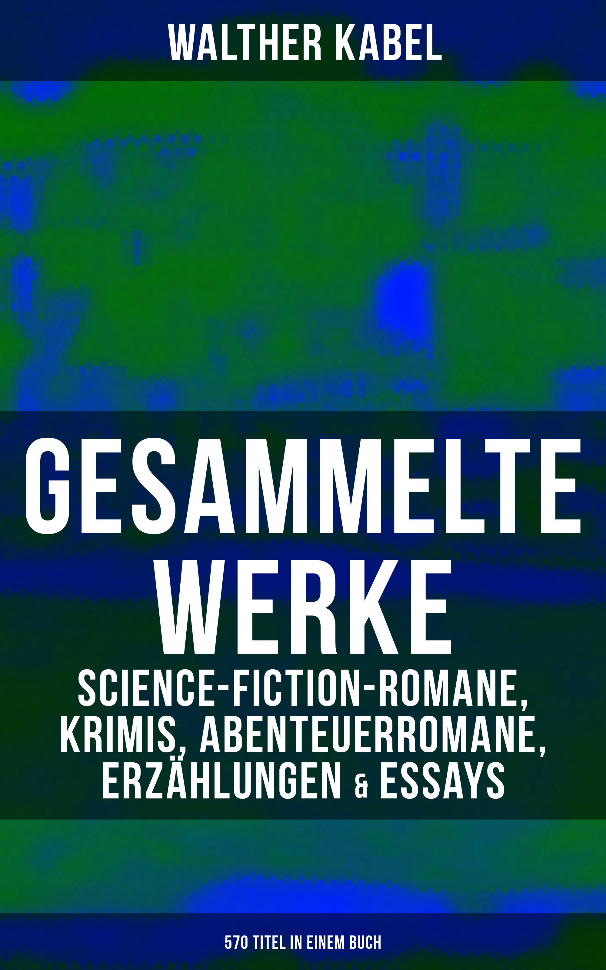 Walther Kabel Gesammelte Werke: Science-Fiction-Romane, Krimis, Abenteuerromane, Erzählungen & Essays (570 Titel in einem Buch) стоимость