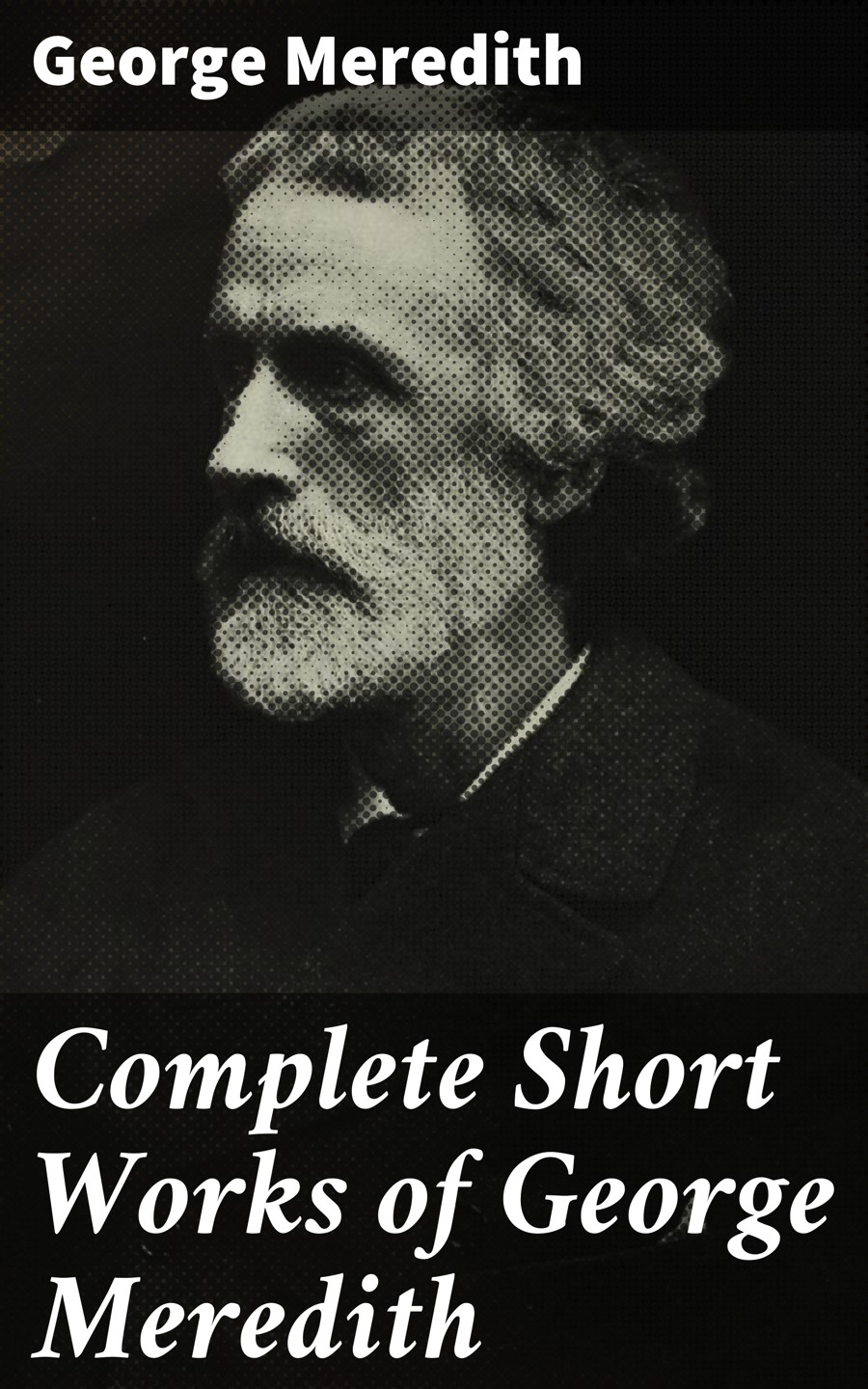 George Meredith Complete Short Works of George Meredith george bull the works of george bull d d lord bishop of st david s 2