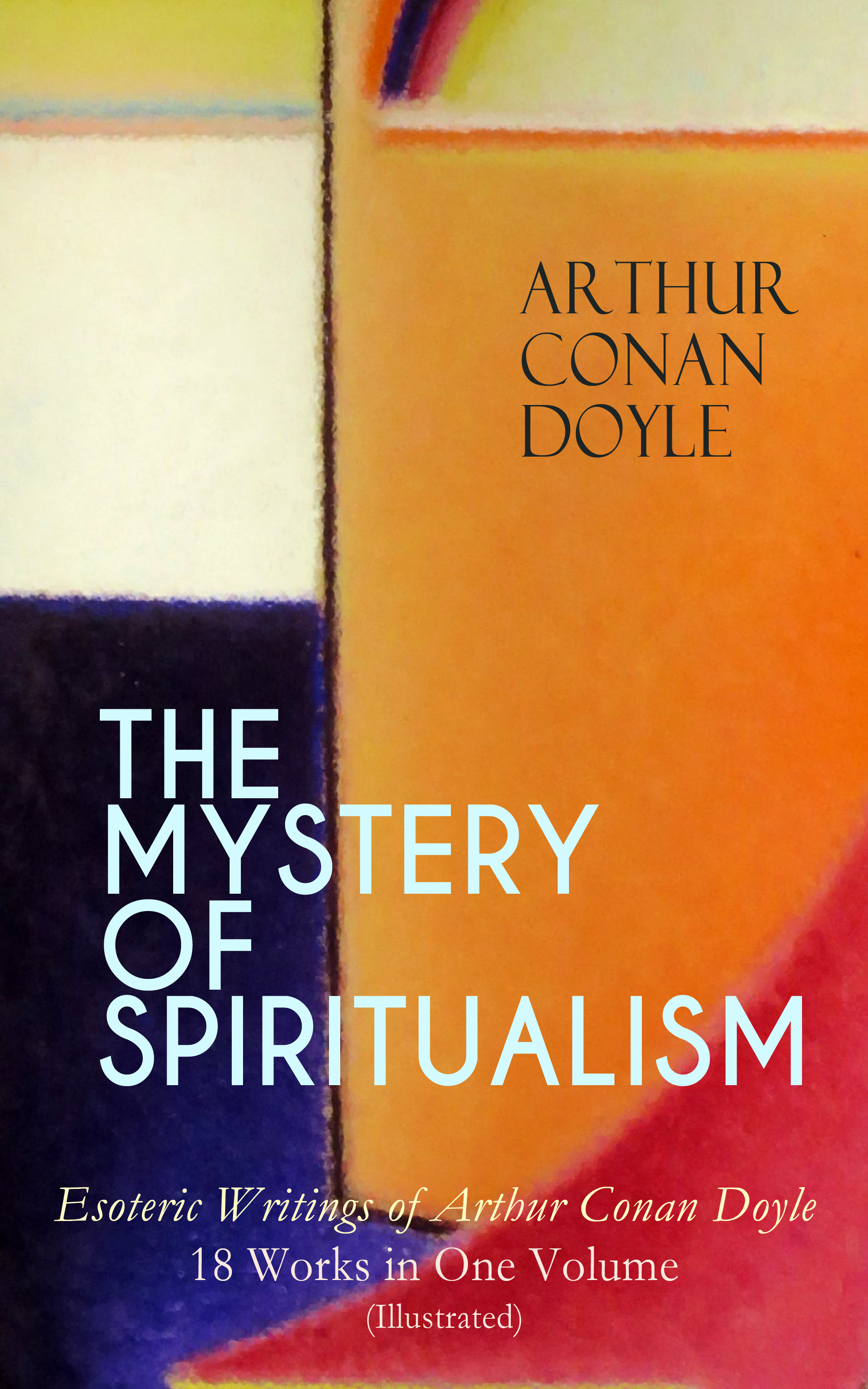 Arthur Conan Doyle THE MYSTERY OF SPIRITUALISM – Esoteric Writings of Arthur Conan Doyle: 18 Works in One Volume (Illustrated) цена и фото