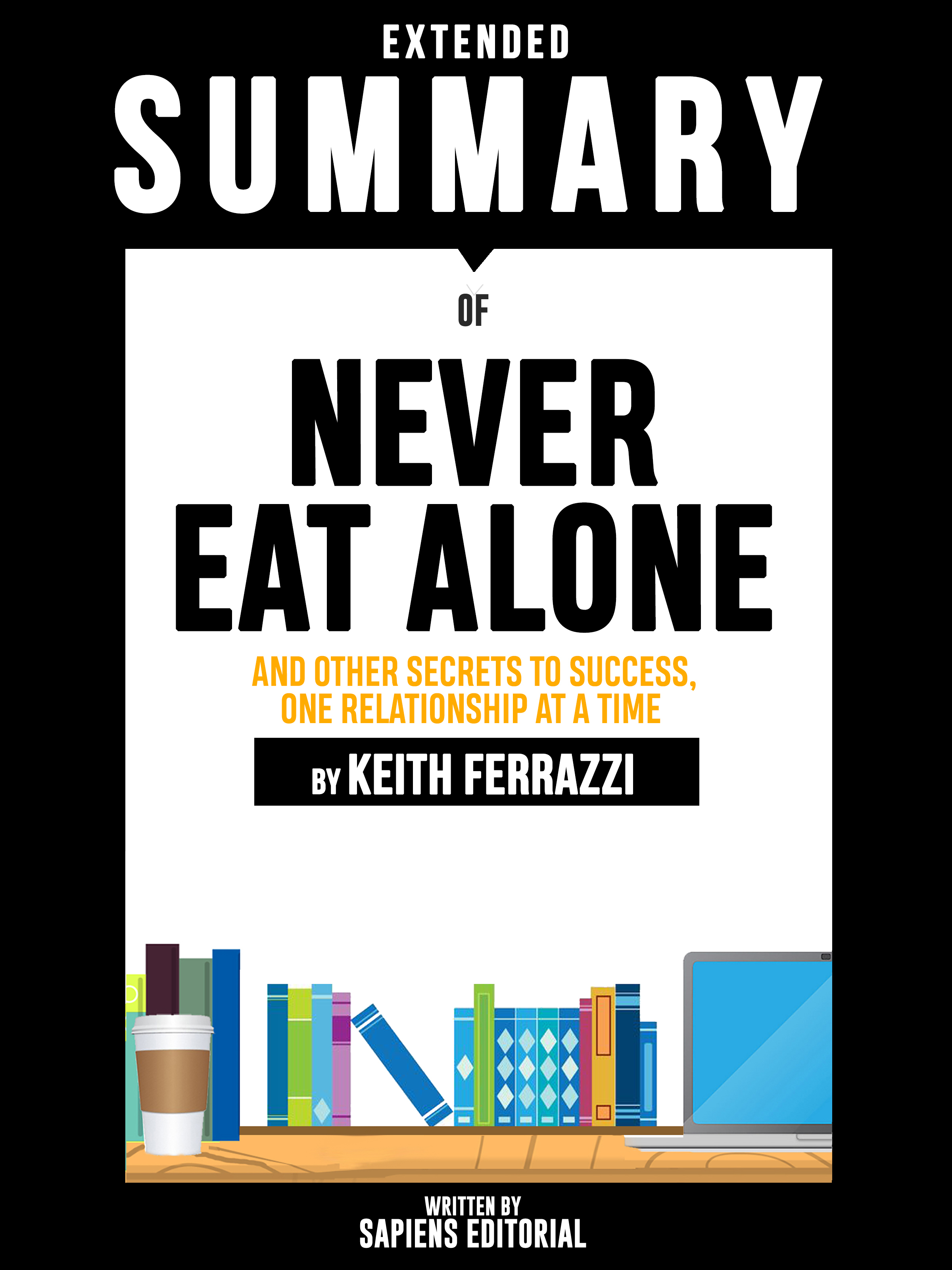 Sapiens Editorial Extended Summary Of Never Eat Alone: And Other Secrets To Success, One Relationship At A Time - By Keith Ferrazzi abbey beathan summary of give and take why helping others drives our success by adam m grant ph d