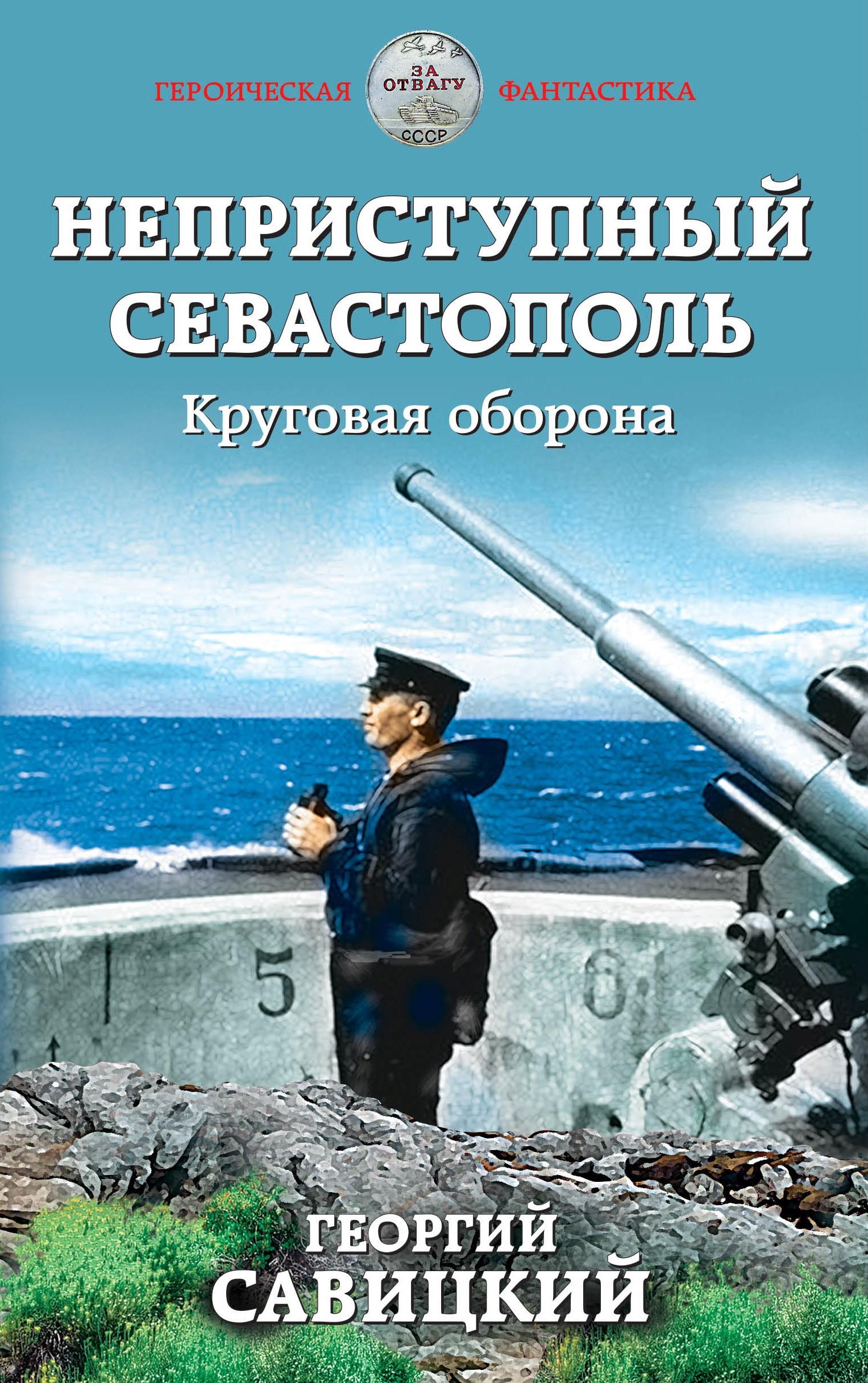 Георгий Савицкий «Неприступный Севастополь. Круговая оборона»