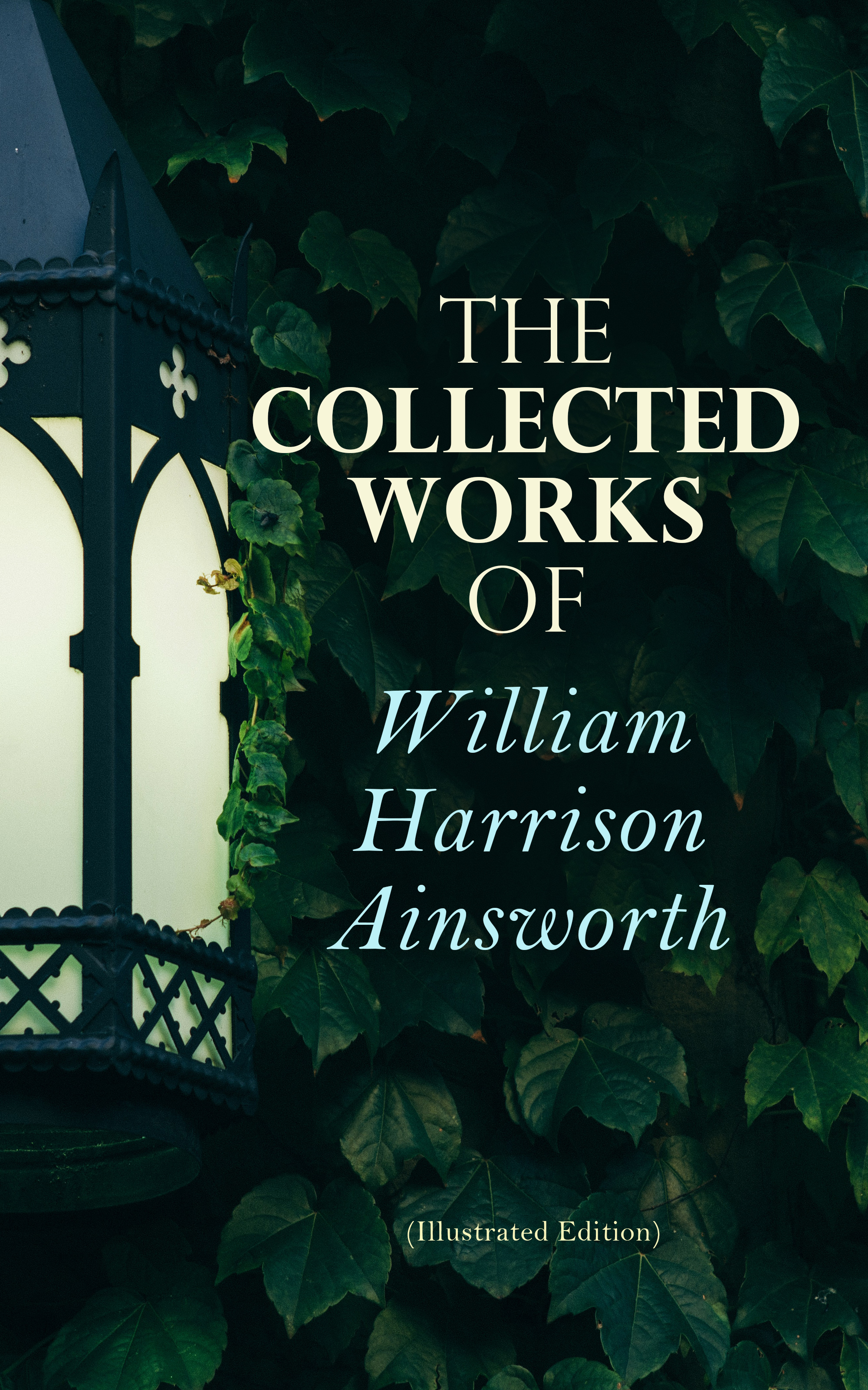 William Harrison Ainsworth The Collected Works of William Harrison Ainsworth (Illustrated Edition)