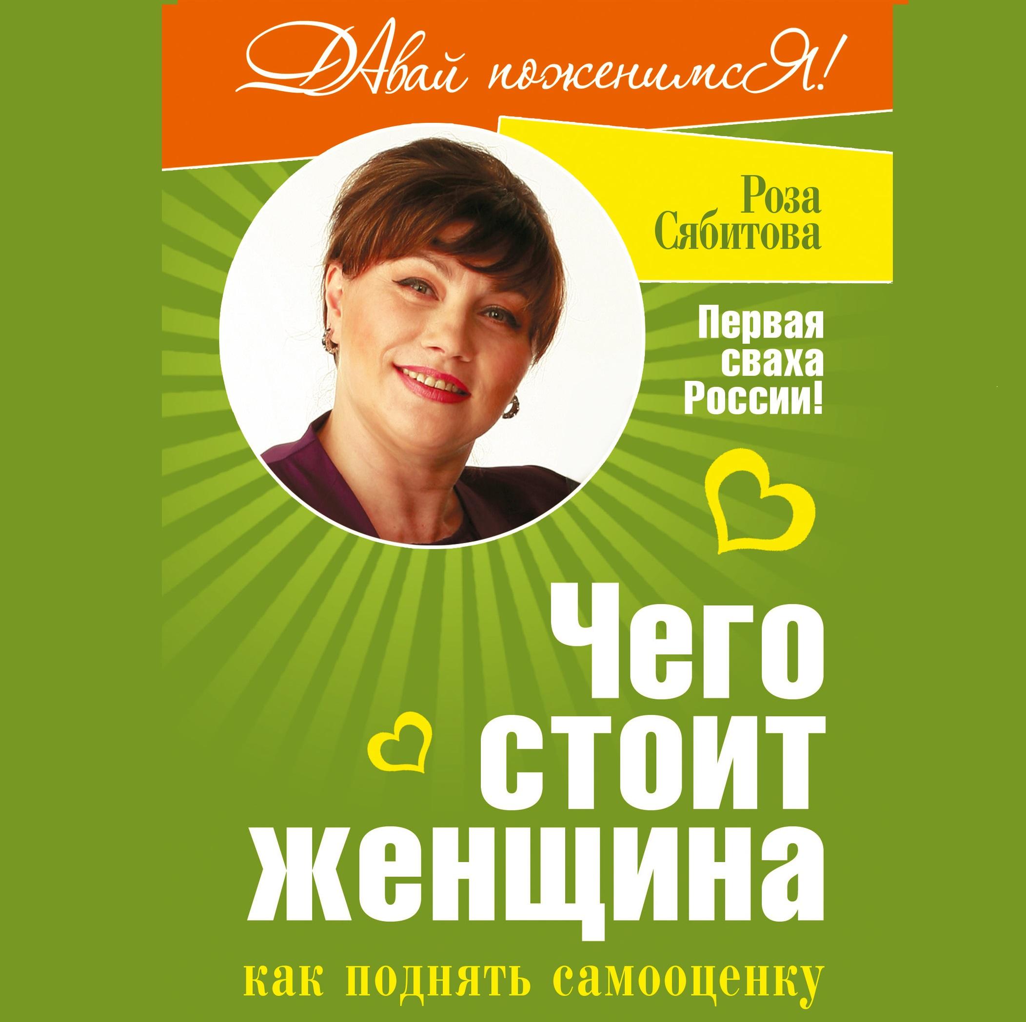 Роза Сябитова Чего стоит женщина, или Как поднять самооценку сябитова роза раифовна как найти свою любовь советы первой свахи россии