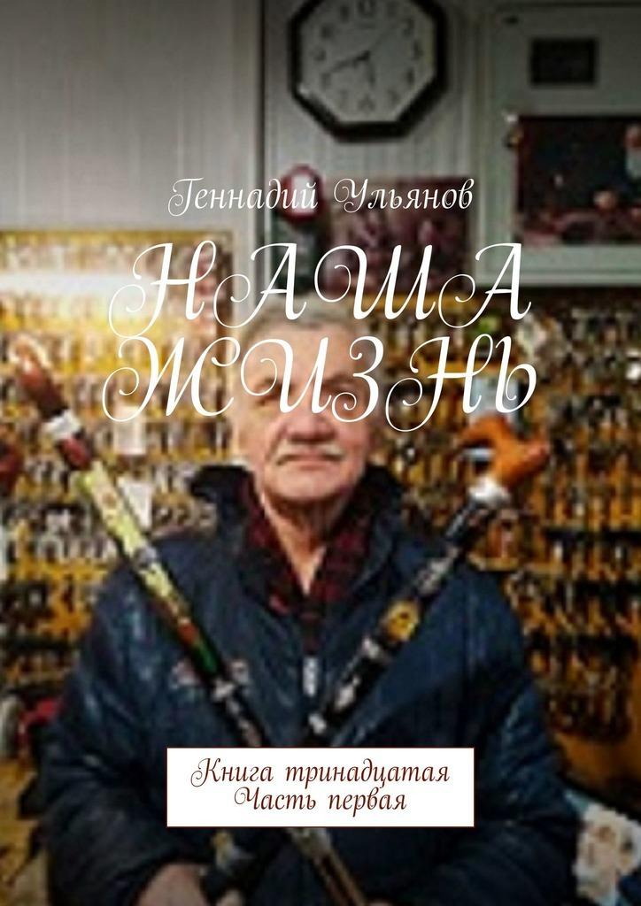 Геннадий Ульянов Наша жизнь. Книга тринадцатая. Часть первая геннадий ульянов наша жизнь книга двенадцатая часть первая