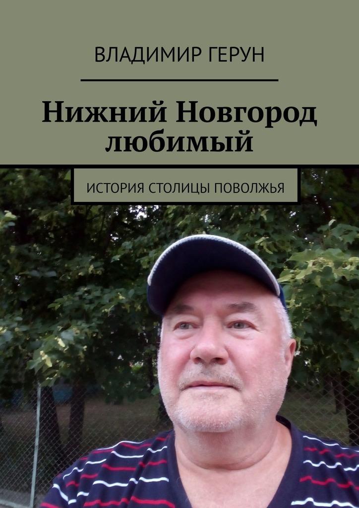 Владимир Герун Нижний Новгород любимый. История столицы Поволжья наш чкалов