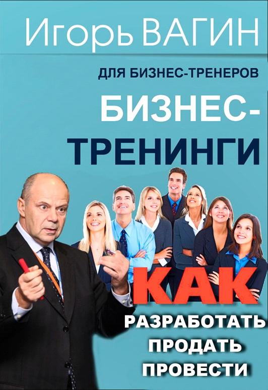 Игорь Вагин Бизнес-тренинги. Как разработать, продать и провести