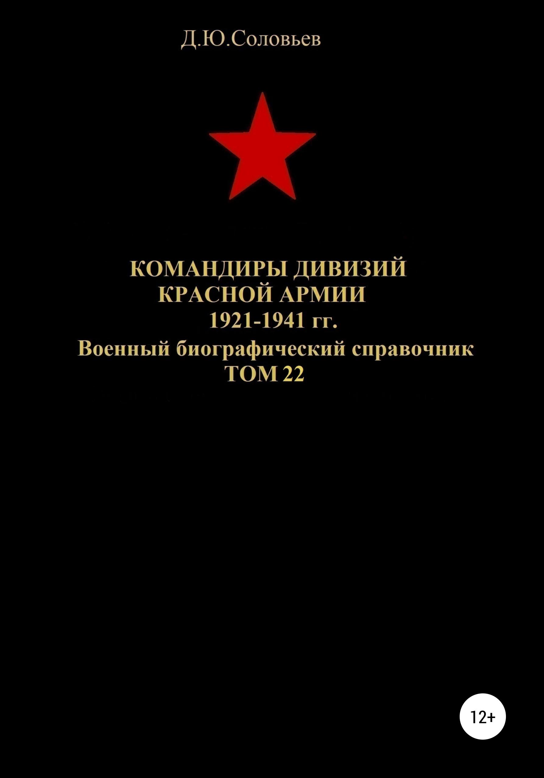 Денис Юрьевич Соловьев Командиры дивизий Красной Армии 1921-1941 гг. Том 22