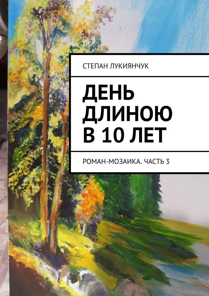 Степан Лукиянчук День длиною в10лет. Роман-мозаика. Часть3