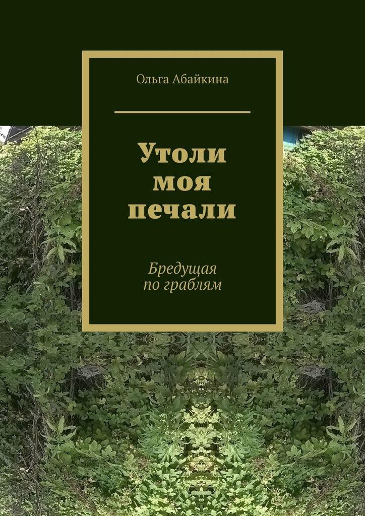 Ольга Абайкина Утоли моя печали. Бредущая пограблям