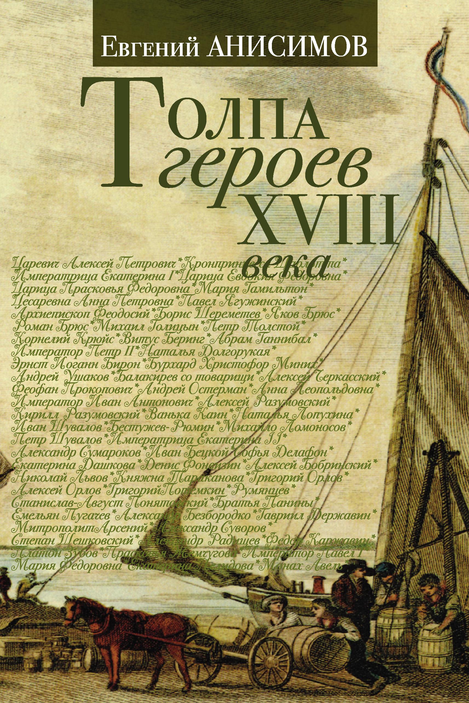 Евгений Анисимов Толпа героев XVIII века евгений анисимов пленницы судьбы