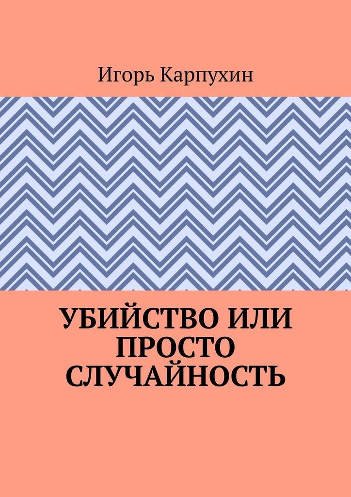 Игорь Карпухин Убийство или просто случайность