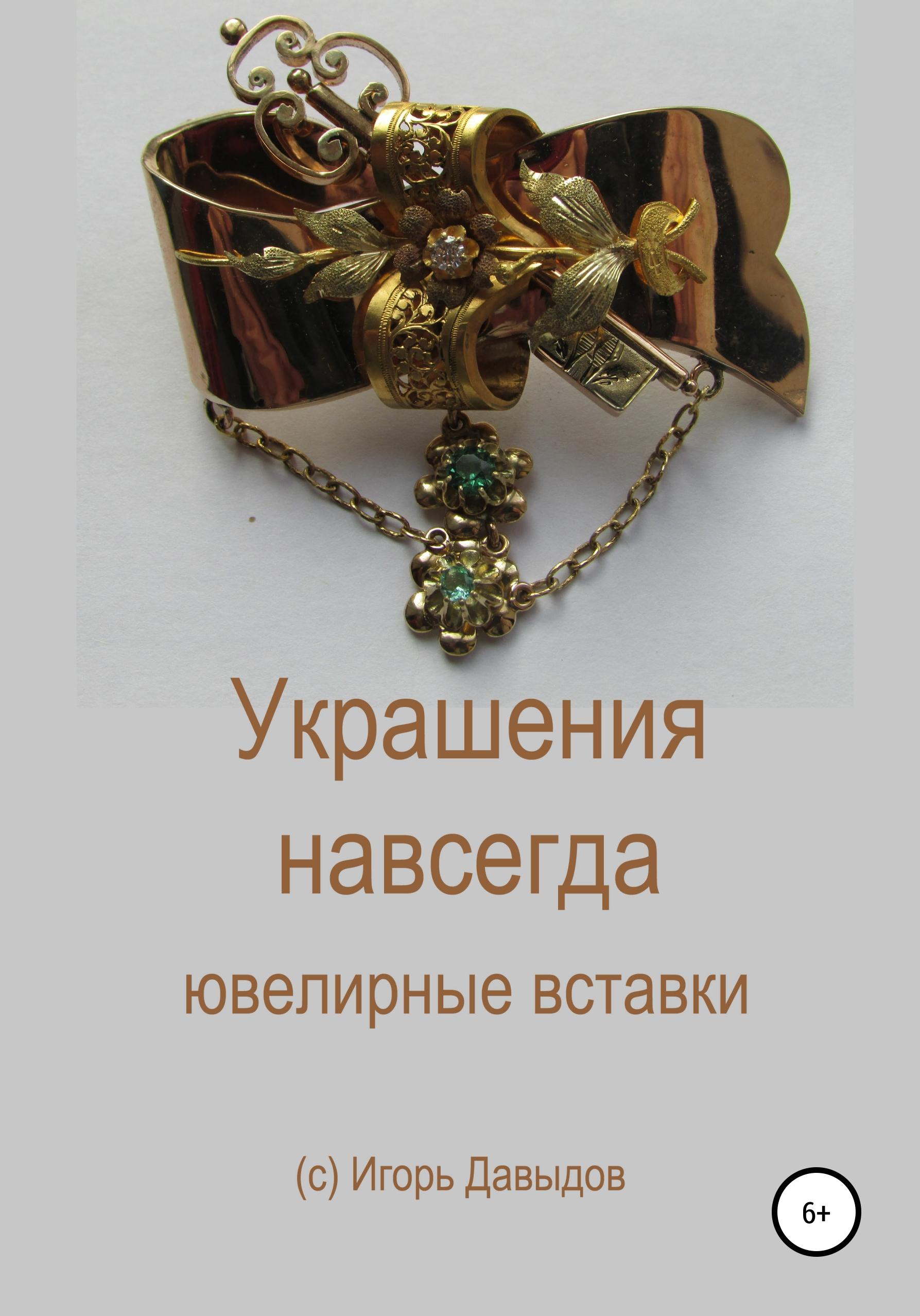 Игорь Васильевич Давыдов Украшения навсегда. Ювелирные вставки