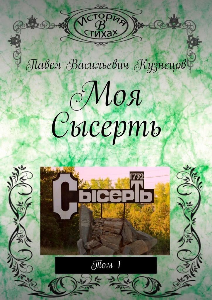 Павел Васильевич Кузнецов / Моя Сысерть. Том1