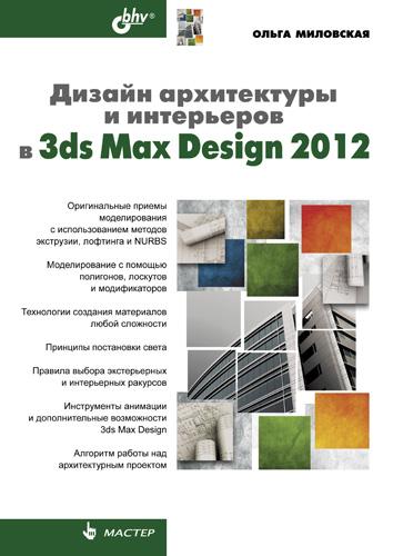 Ольга Миловская Дизайн архитектуры и интерьеров в 3ds Max Design 2012 миловская о 3ds max 2018 и 2019 дизайн интерьеров и архитектуры