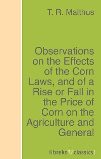 T. R. Malthus Observations on the Effects of the Corn Laws, and of a Rise or Fall in the Price of Corn on the Agriculture and General Wealth of the Country george k poyser orthodoxy in the civil courts or a history of the case the state of indiana on relation of george k poyser and william a king plaintiff of the haw patch circuit of the western divis