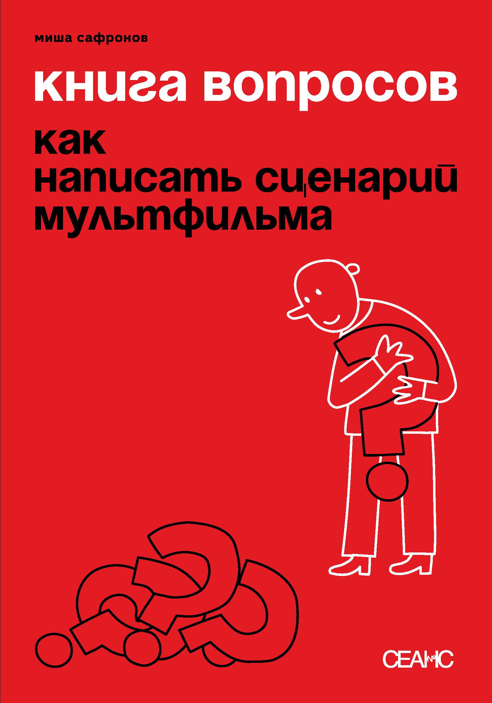 Миша Сафронов Книга вопросов. Как написать сценарий мультфильма (с иллюстрациями)