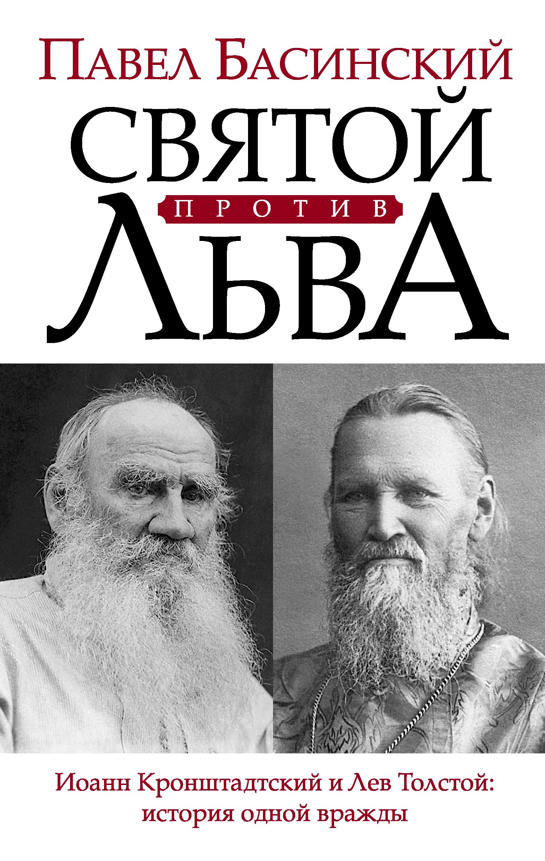 Павел Басинский Святой против Льва. Иоанн Кронштадтский и Лев Толстой: история одной вражды