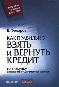 Борис Валерьевич Федоров Как правильно взять и вернуть кредит: на покупку недвижимости, автомобиля, техники