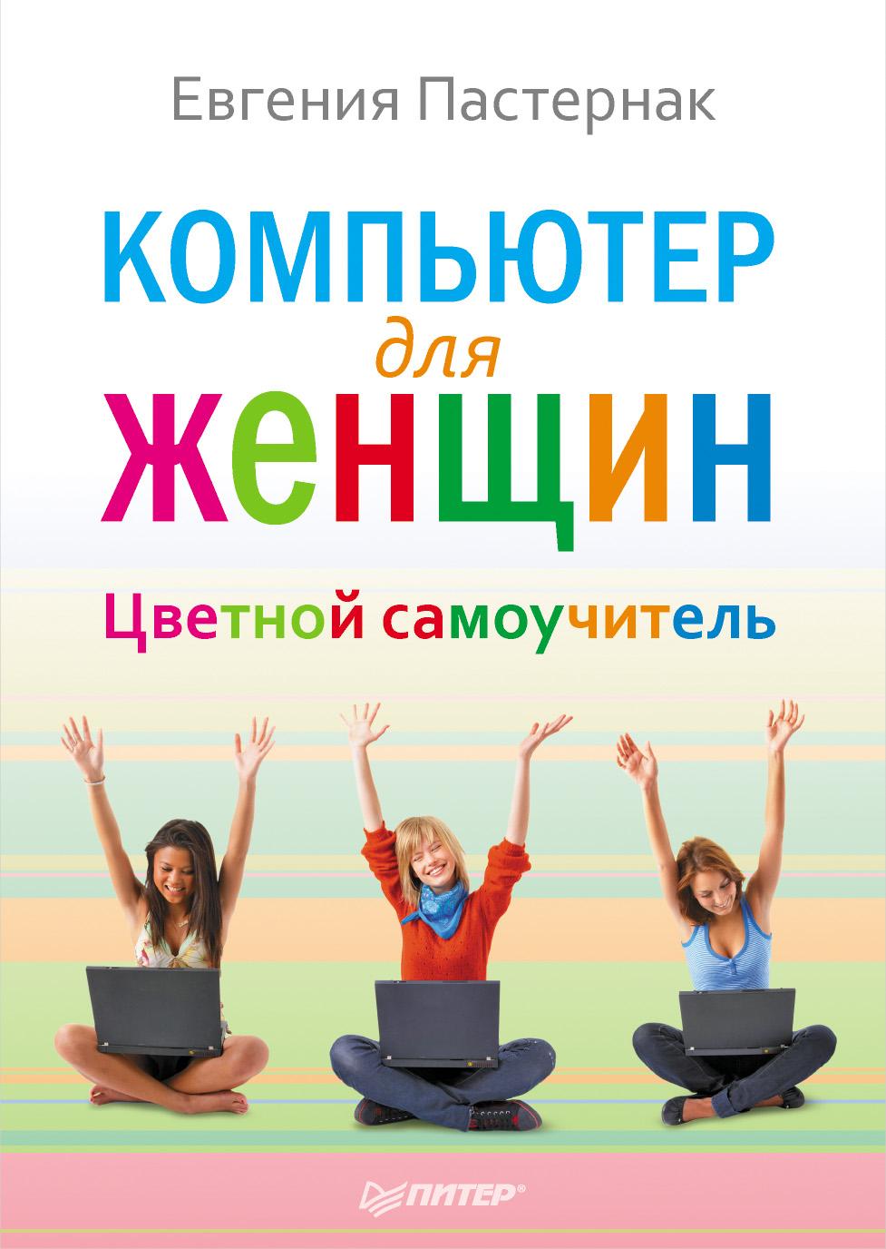 Евгения Пастернак Компьютер для женщин. Цветной самоучитель компьютер