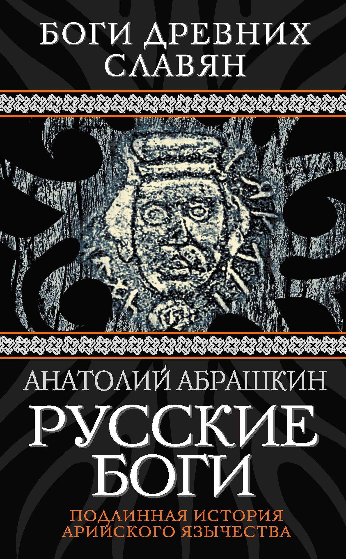 Анатолий Абрашкин Русские боги. Подлинная история арийского язычества абрашкин а прародина русской души