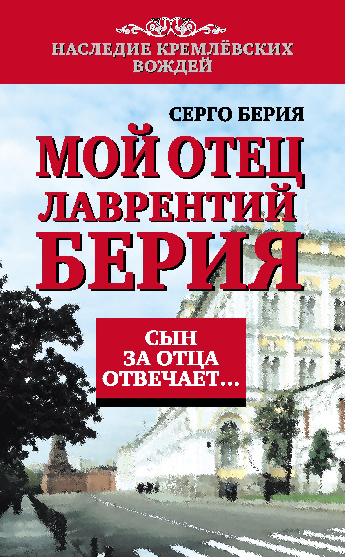 Серго Лаврентьевич Берия Мой отец Лаврентий Берия. Сын за отца отвечает… лаврентий берия оболганный герой советского союза