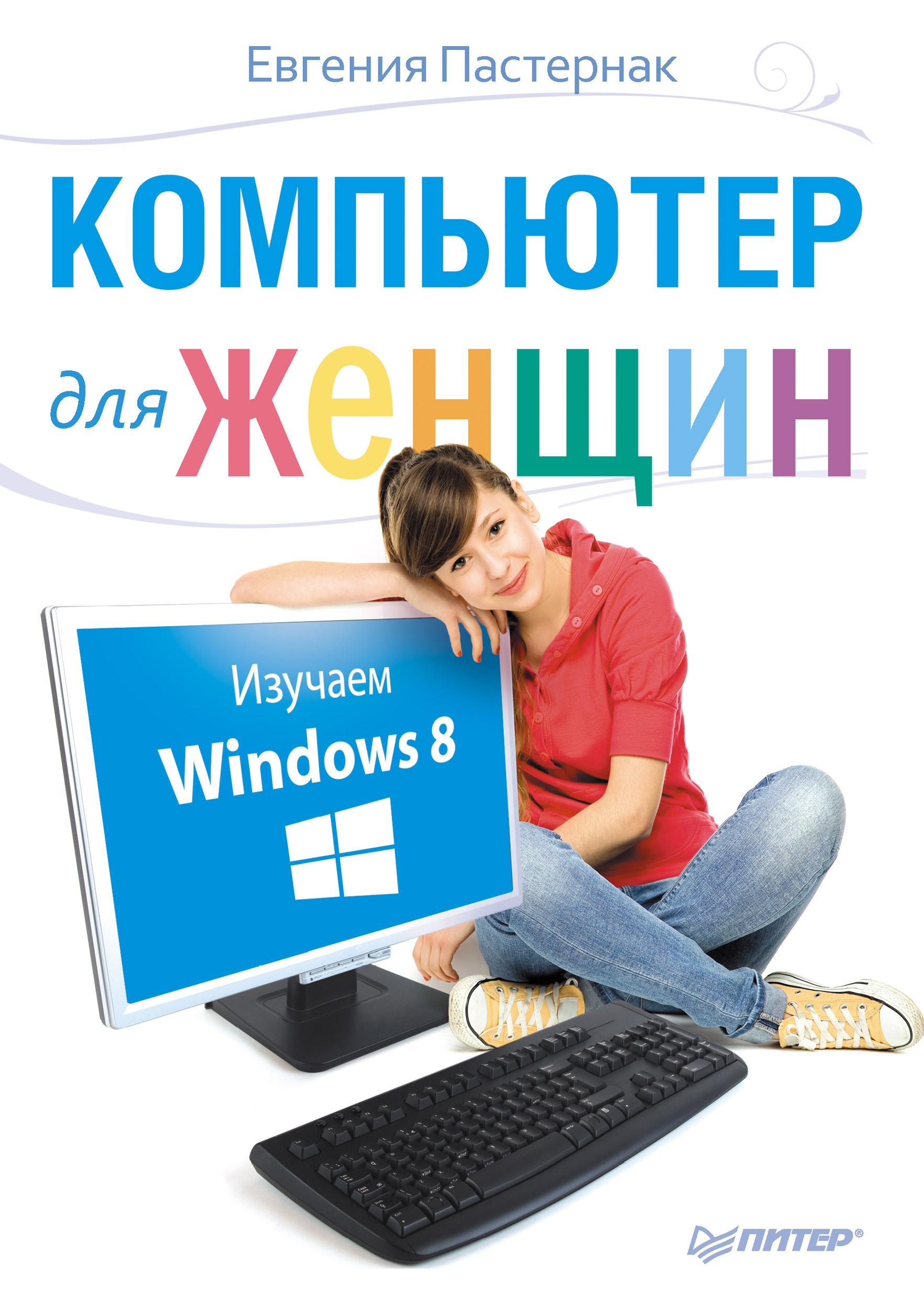 Евгения Пастернак Компьютер для женщин. Изучаем Windows 8 евгения пастернак ноутбук для женщин изучаем windows 7