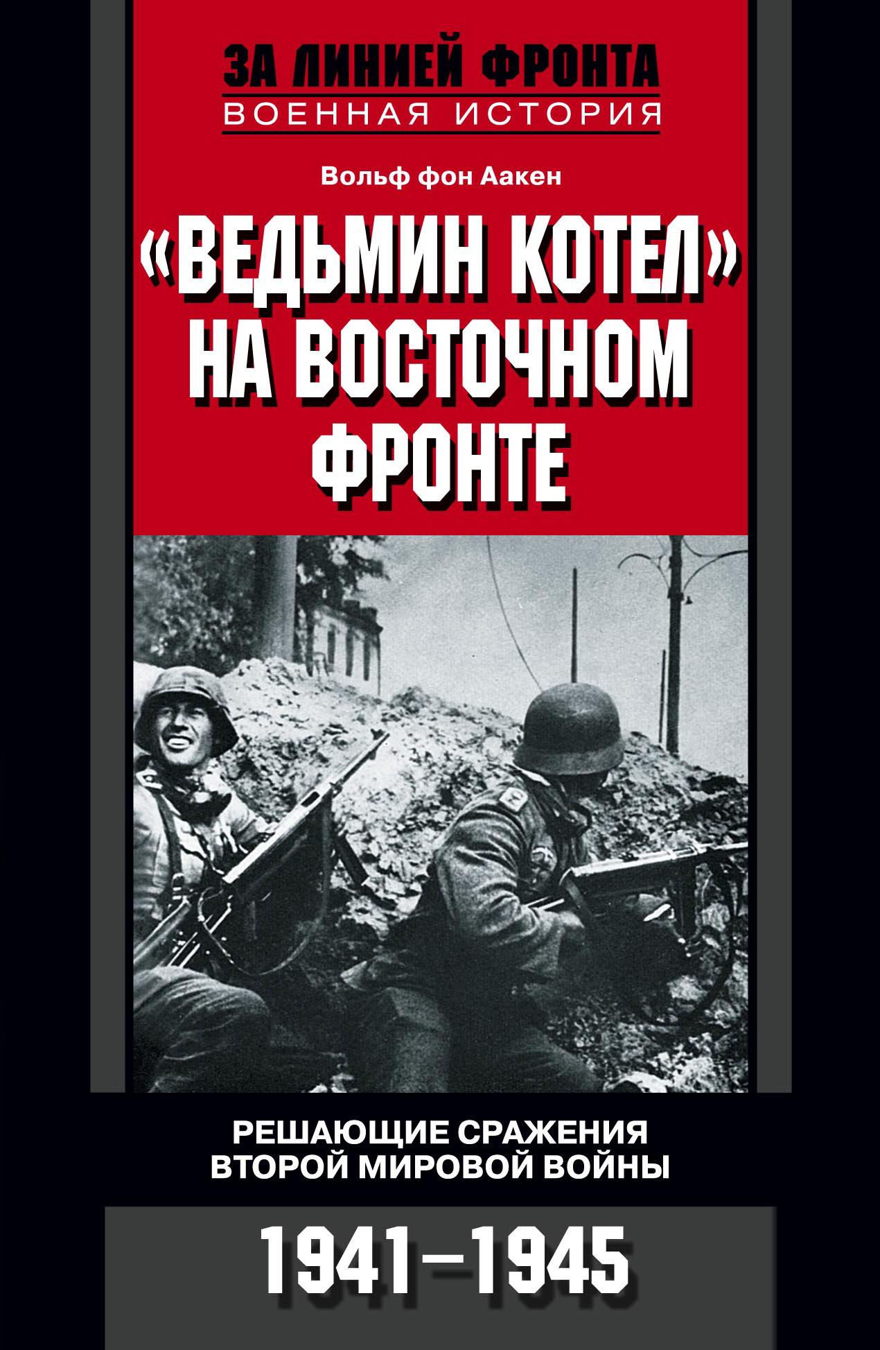 цена на Вольф фон Аакен «Ведьмин котел» на Восточном фронте. Решающие сражения Второй мировой войны. 1941-1945