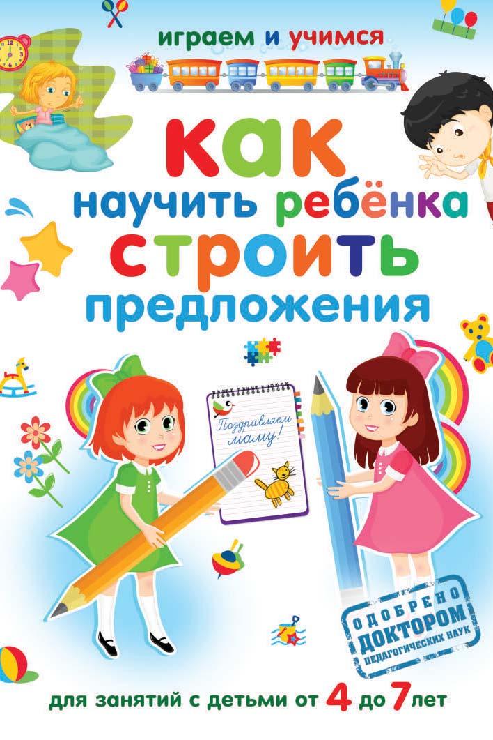 Александр Николаев Как научить ребёнка строить предложения александр николаев как научить ребёнка считать isbn 978 5 386 05152 5