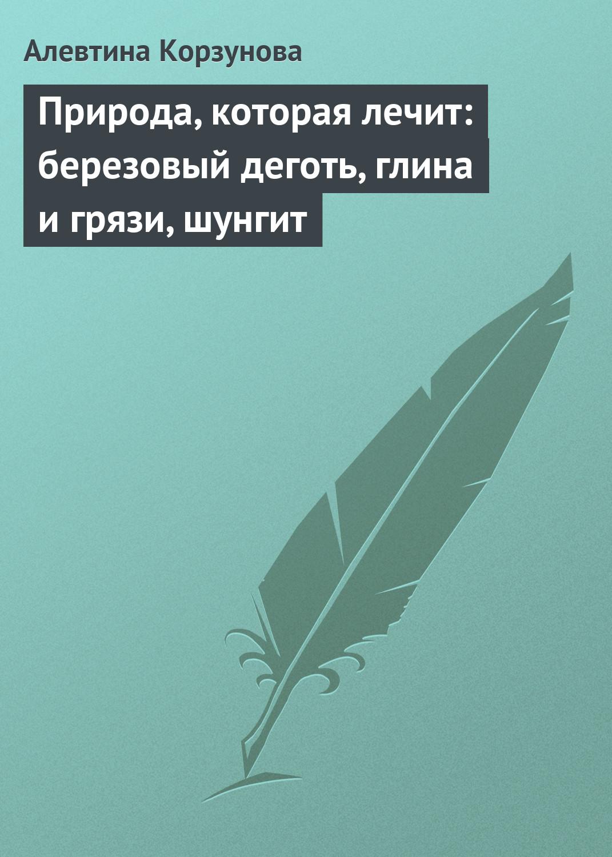 Алевтина Корзунова Природа, которая лечит: деготь, глина и грязи, шунгит