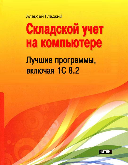 Алексей Гладкий Складской учет на компьютере. Лучшие программы, включая 1С 8.2