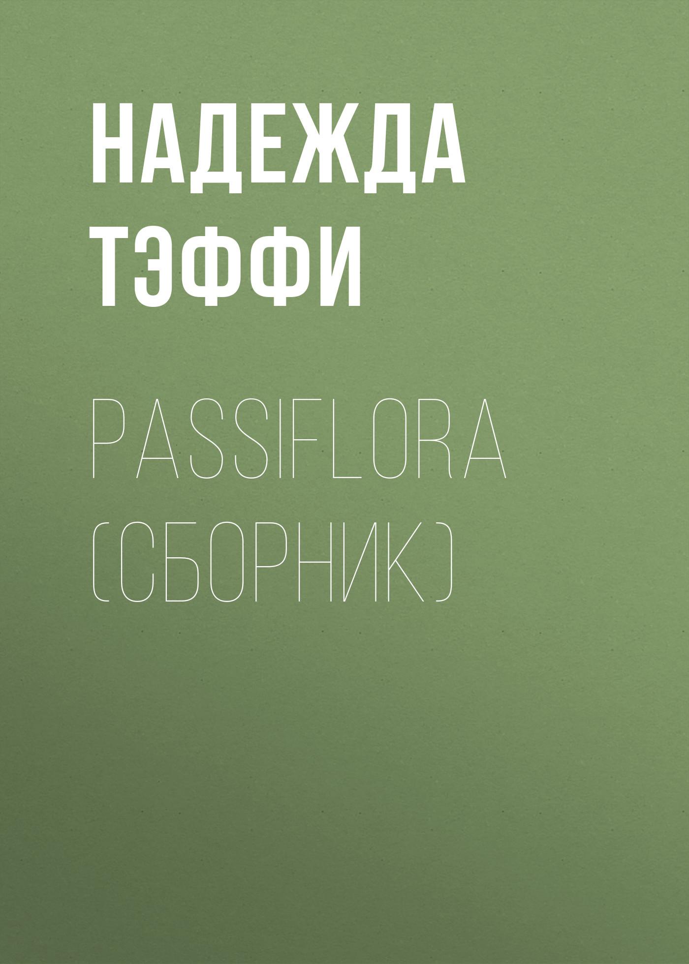 Надежда Тэффи Passiflora (сборник) надежда тэффи passiflora сборник