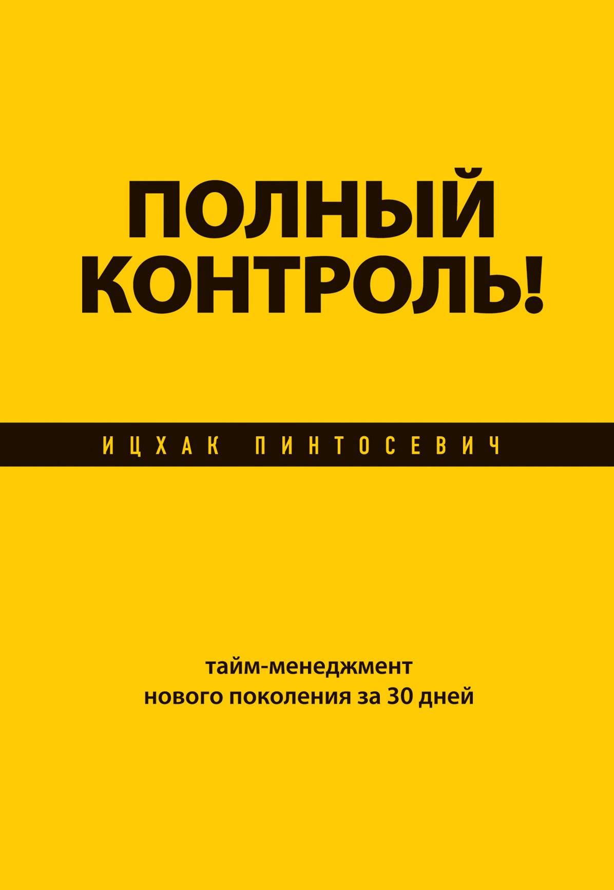 Ицхак Пинтосевич Полный контроль! Тайм-менеджмент нового поколения за 30 дней пинтосевич и хочу свой бизнес сам прос путь в процв