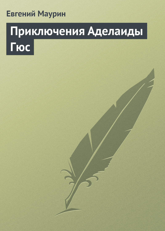 Евгений Маурин Приключения Аделаиды Гюс евгений маурин придворные похождения аделаиды гюс книга 1