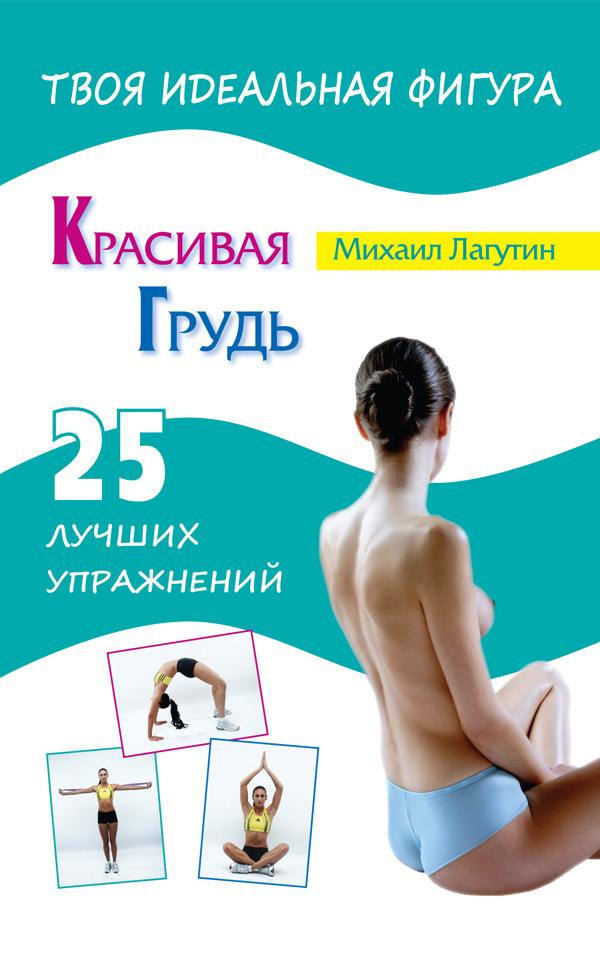 М. П. Лагутин Красивая грудь. 25 лучших упражнений