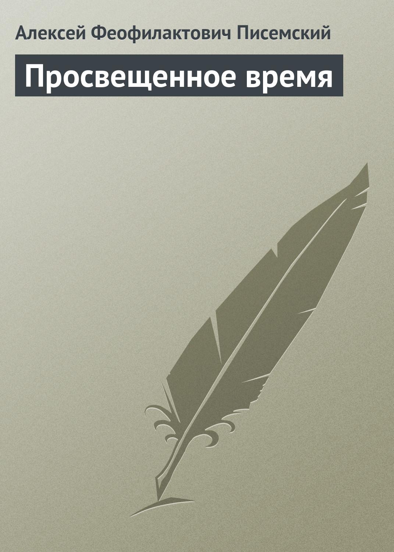 Алексей Феофилактович Писемский Просвещенное время тимофеева софья анатольевна