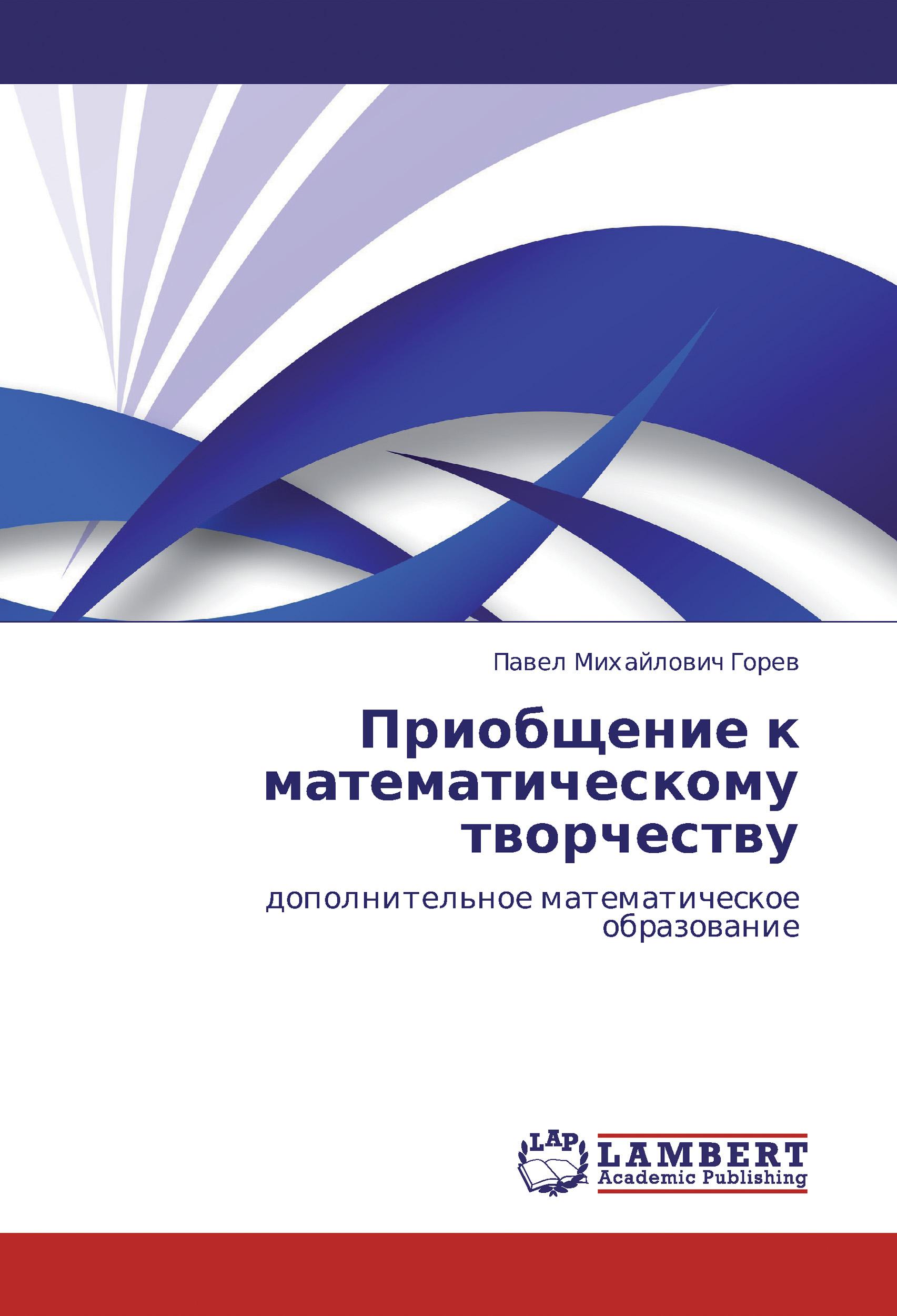 П. М. Горев Приобщение к математическому творчеству. Дополнительное математическое образование самореализация старшеклассников в учебной деятельности