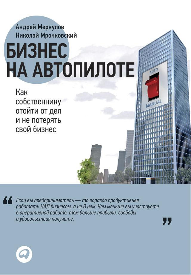 Николай Мрочковский Бизнес на автопилоте. Как собственнику отойти от дел и не потерять свой бизнес