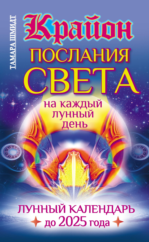Тамара Шмидт Крайон. Послания Света на каждый лунный день. Лунный календарь до 2025 года цена 2017