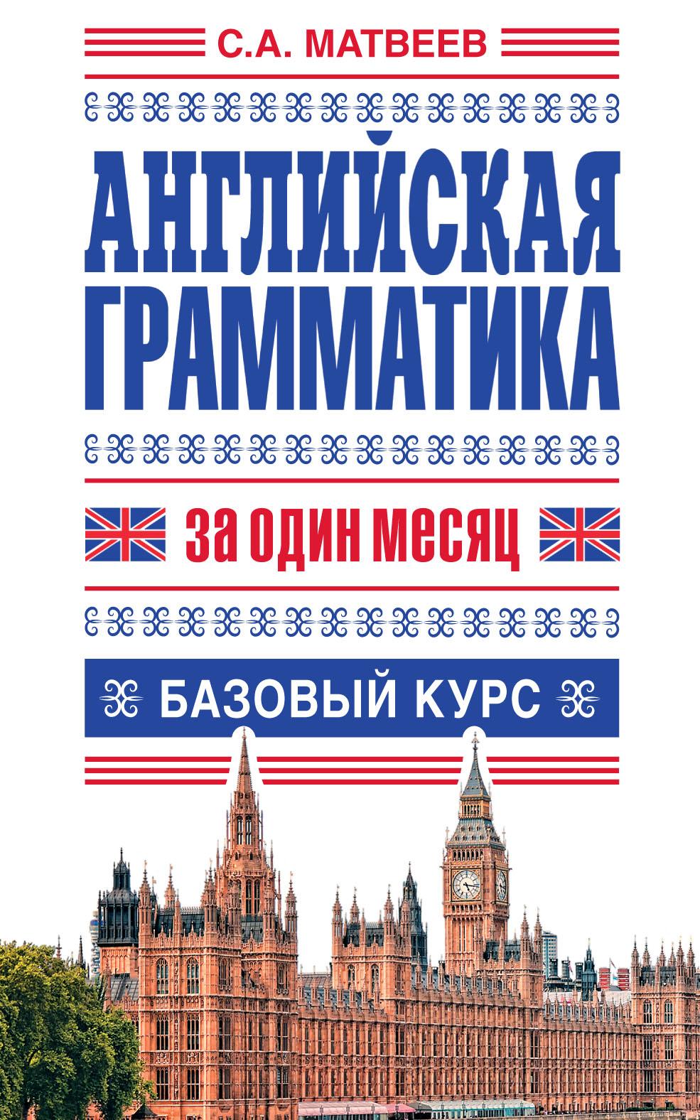 С. А. Матвеев Английская грамматика за один месяц. Базовый курс с а матвеев итальянская грамматика за один месяц базовый курс