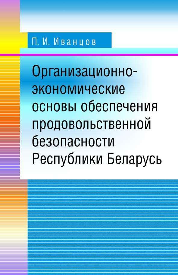 Фото - П. И. Иванцов Организационно-экономические основы обеспечения продовольственной безопасности Республики Беларусь п и иванцов организационно экономические основы обеспечения продовольственной безопасности республики беларусь