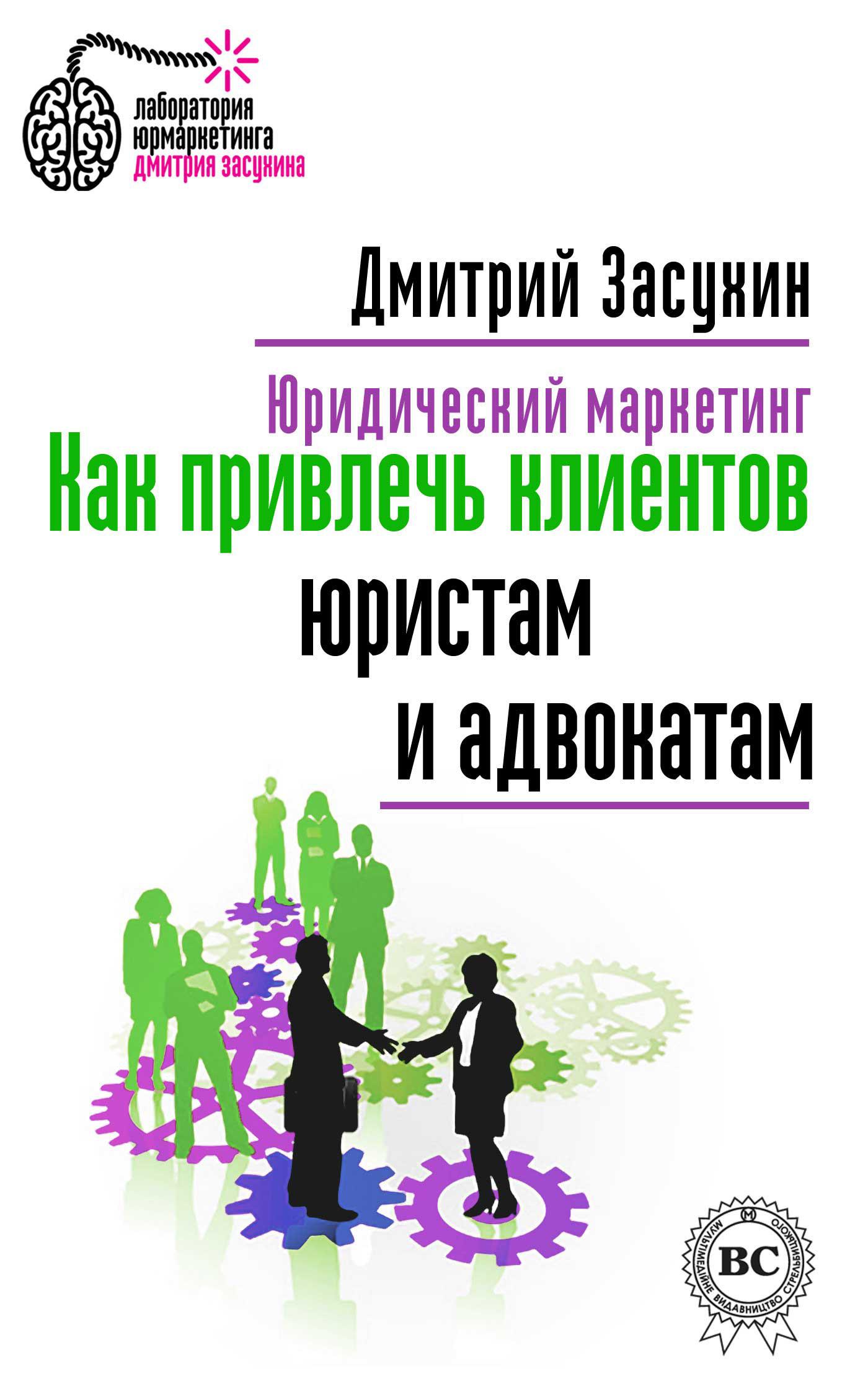 Дмитрий Засухин Юридический маркетинг. Как привлечь клиентов юристам и адвокатам дмитрий засухин как сделать юридический сайт продающим