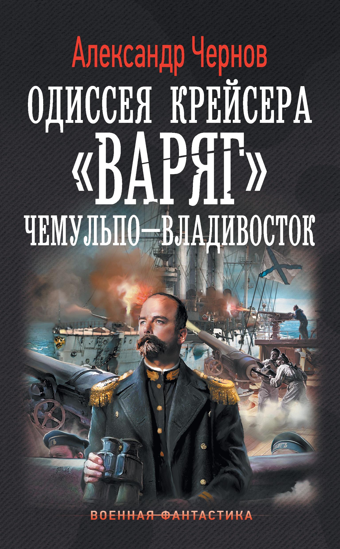 Александр Чернов Чемульпо – Владивосток чернов а одиссея крейсера варяг чемульпо владивосток