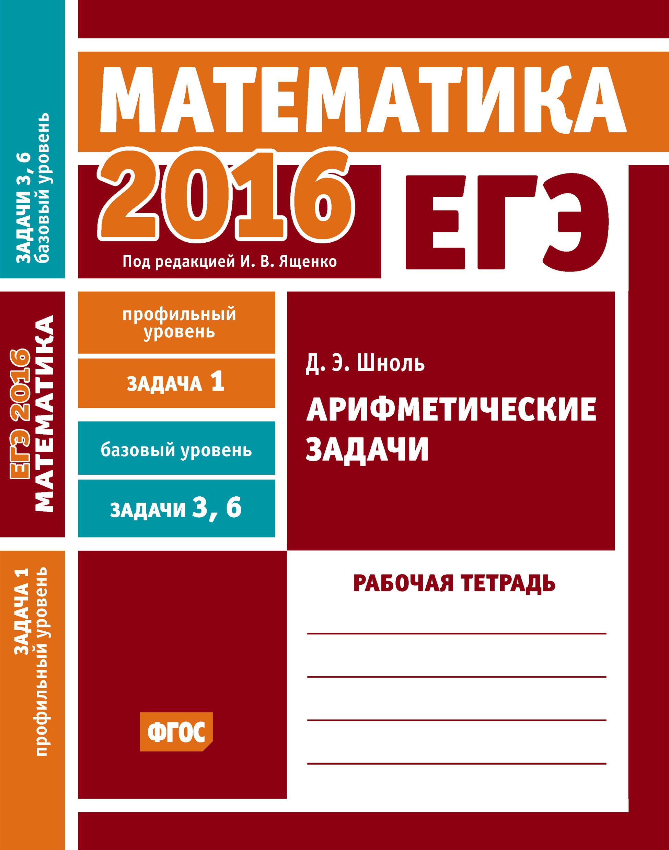 Д. Э. Шноль ЕГЭ 2016. Математика. Арифметические задачи. Задача 1 (профильный уровень). Задачи 3 и 6 (базовый уровень). Рабочая тетрадь росмэн рабочая тетрадь учимся решать задачи