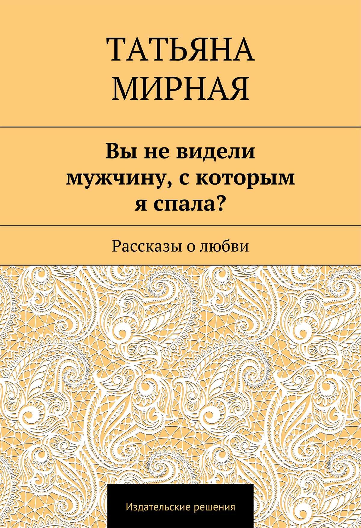 Татьяна Петровна Мирная Вы не видели мужчину, скоторым я спала? Рассказы о любви рудан в любовь с последнего взгляда романы