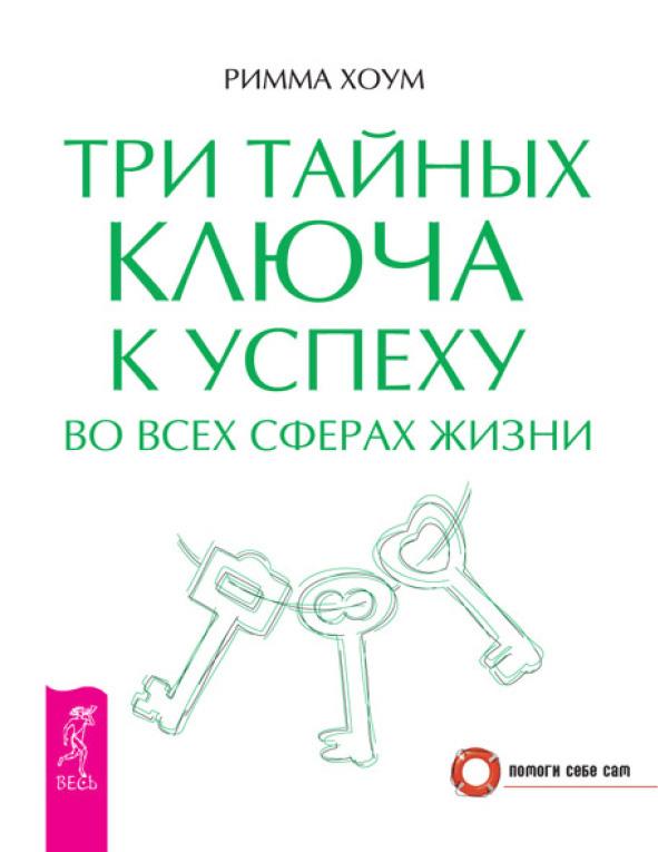 Римма Хоум Три тайных ключа к успеху во всех сферах жизни три тайных ключа к успеху во всех сферах жизни